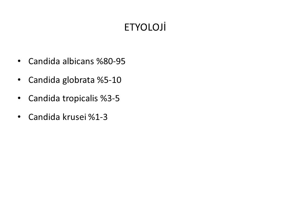 ETYOLOJİ Candida albicans %80-95 Candida globrata %5-10