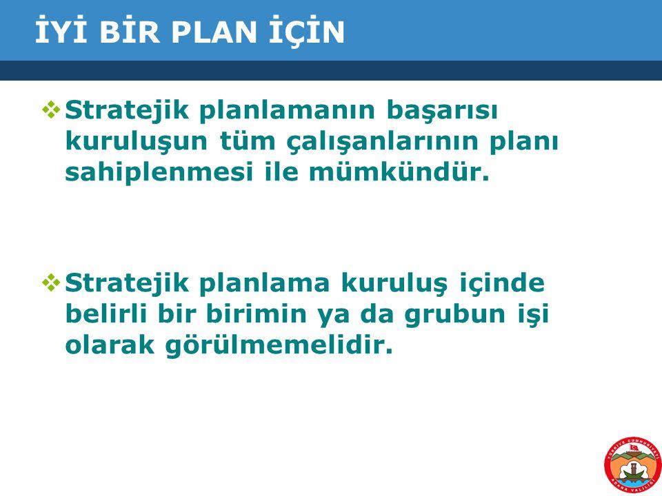 İYİ BİR PLAN İÇİN Stratejik planlamanın başarısı kuruluşun tüm çalışanlarının planı sahiplenmesi ile mümkündür.
