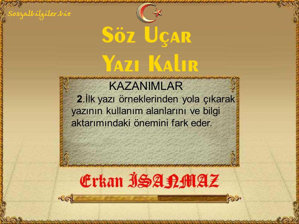 KAZANIMLAR 2.İlk yazı örneklerinden yola çıkarak yazının kullanım alanlarını ve bilgi aktarımındaki önemini fark eder.