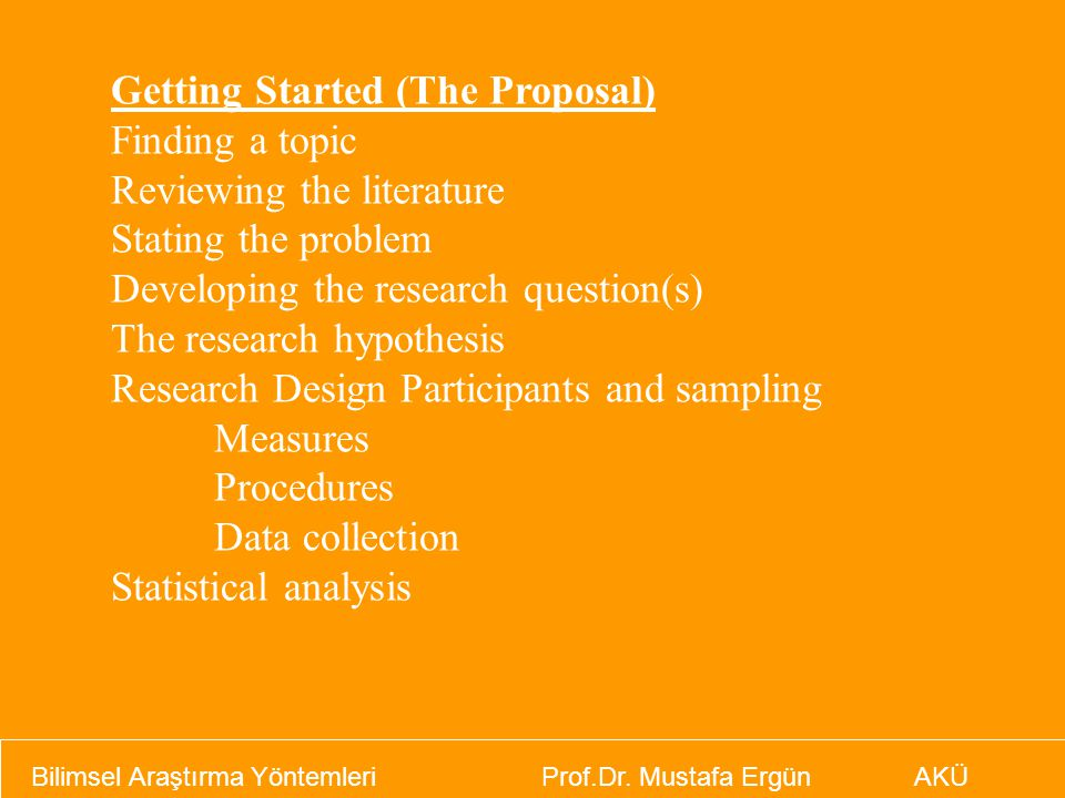 Getting Started (The Proposal) Finding a topic Reviewing the literature Stating the problem Developing the research question(s) The research hypothesis Research Design Participants and sampling Measures Procedures