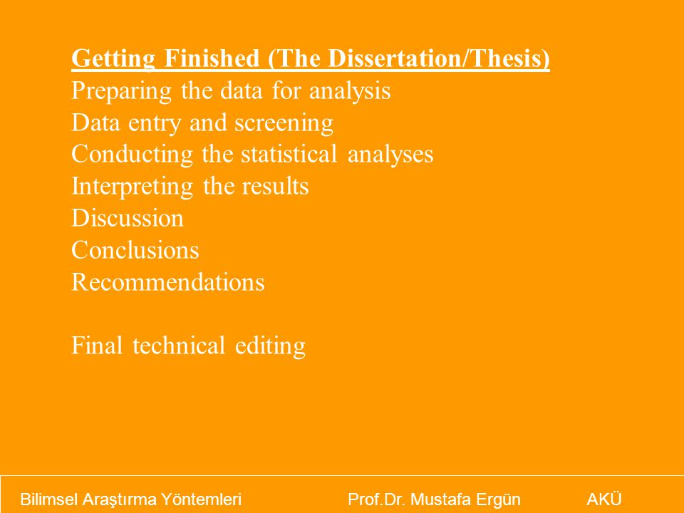 Getting Finished (The Dissertation/Thesis) Preparing the data for analysis Data entry and screening Conducting the statistical analyses Interpreting the results Discussion Conclusions Recommendations Final technical editing