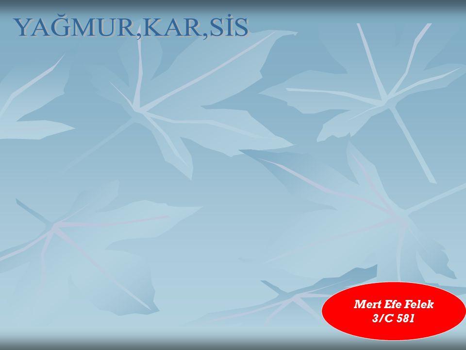 YAĞMUR,KAR,SİS Mert Efe Felek 3/C 581
