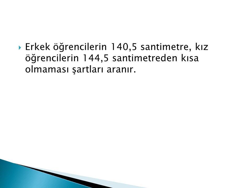 Erkek öğrencilerin 140,5 santimetre, kız öğrencilerin 144,5 santimetreden kısa olmaması şartları aranır.