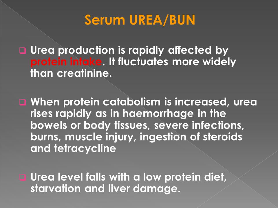 Serum UREA/BUN Urea production is rapidly affected by protein intake. It fluctuates more widely than creatinine.