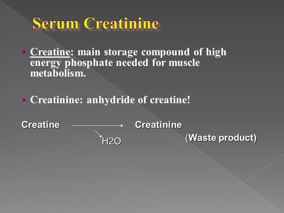 Serum Creatinine Creatine: main storage compound of high energy phosphate needed for muscle metabolism.