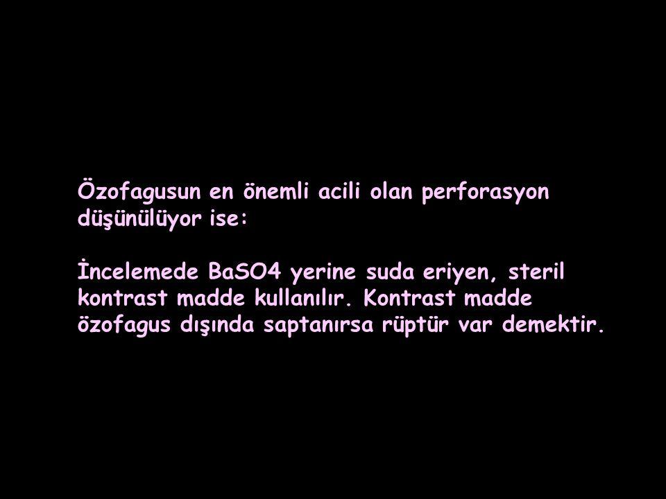 Özofagusun en önemli acili olan perforasyon düşünülüyor ise: İncelemede BaSO4 yerine suda eriyen, steril kontrast madde kullanılır.
