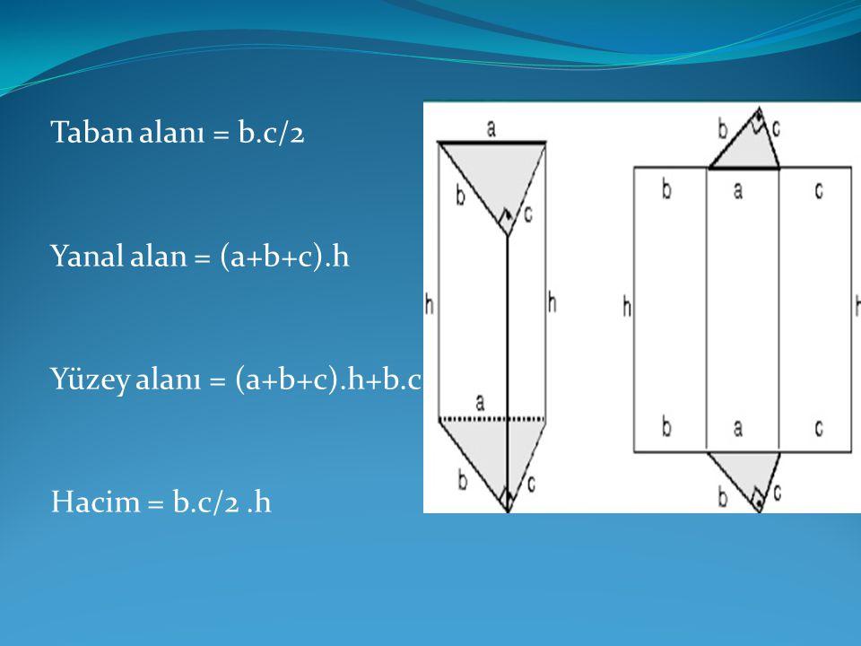 Taban alanı = b.c/2 Yanal alan = (a+b+c).h Yüzey alanı = (a+b+c).h+b.c Hacim = b.c/2 .h