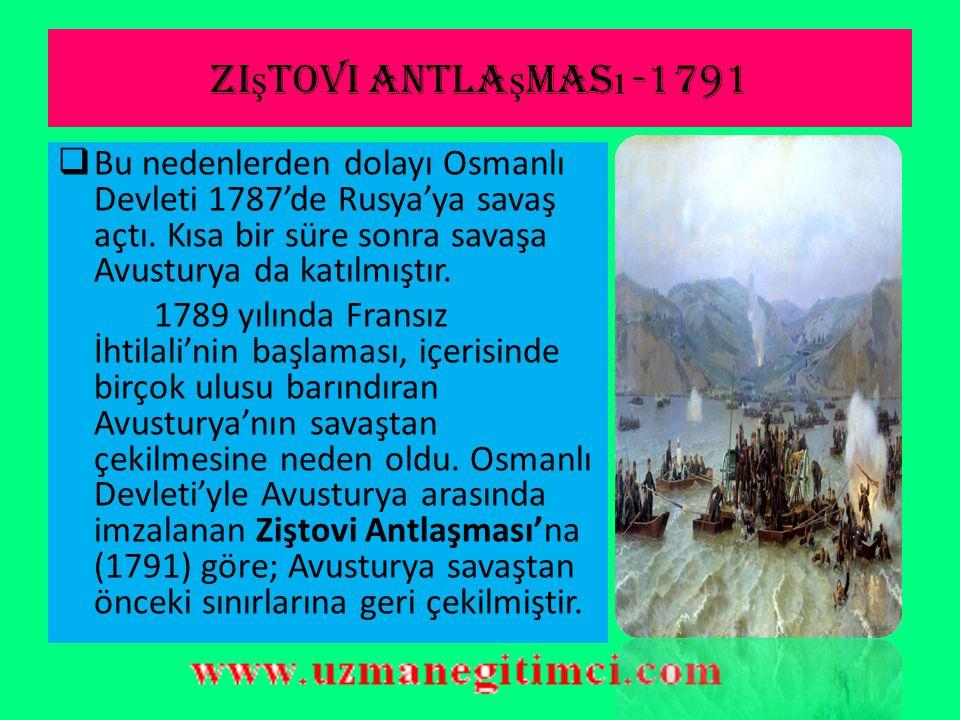 Ziştovi antlaşması -1791 Bu nedenlerden dolayı Osmanlı Devleti 1787'de Rusya'ya savaş açtı. Kısa bir süre sonra savaşa Avusturya da katılmıştır.