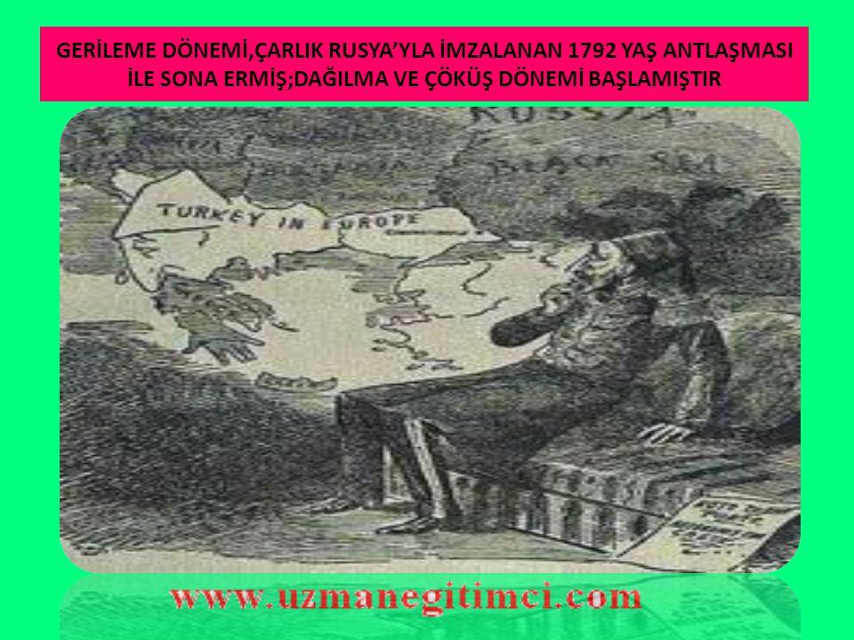 GERİLEME DÖNEMİ,ÇARLIK RUSYA'YLA İMZALANAN 1792 YAŞ ANTLAŞMASI İLE SONA ERMİŞ;DAĞILMA VE ÇÖKÜŞ DÖNEMİ BAŞLAMIŞTIR