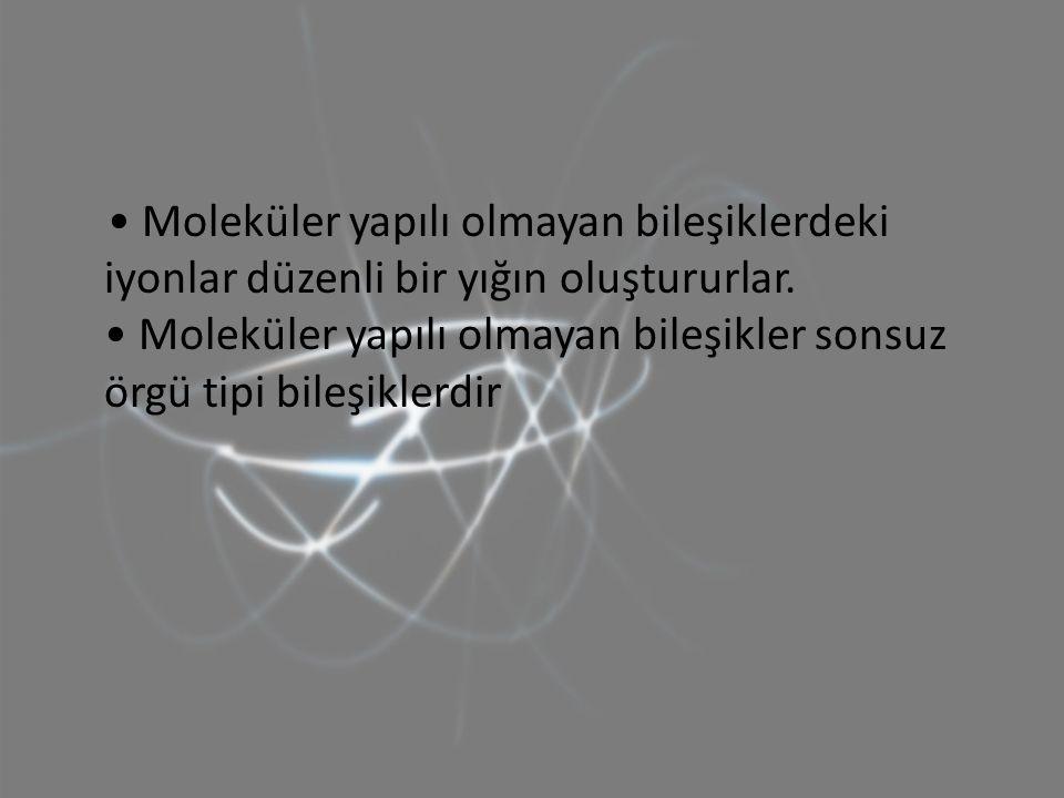 • Moleküler yapılı olmayan bileşiklerdeki iyonlar düzenli bir yığın oluştururlar.
