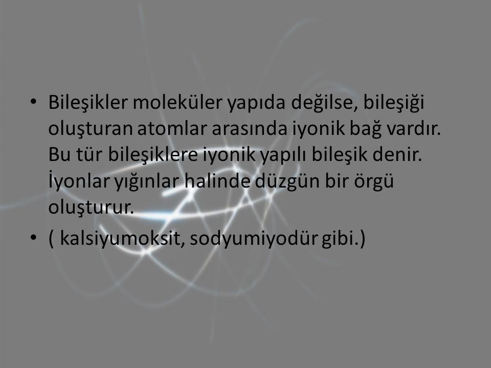 Bileşikler moleküler yapıda değilse, bileşiği oluşturan atomlar arasında iyonik bağ vardır. Bu tür bileşiklere iyonik yapılı bileşik denir. İyonlar yığınlar halinde düzgün bir örgü oluşturur.