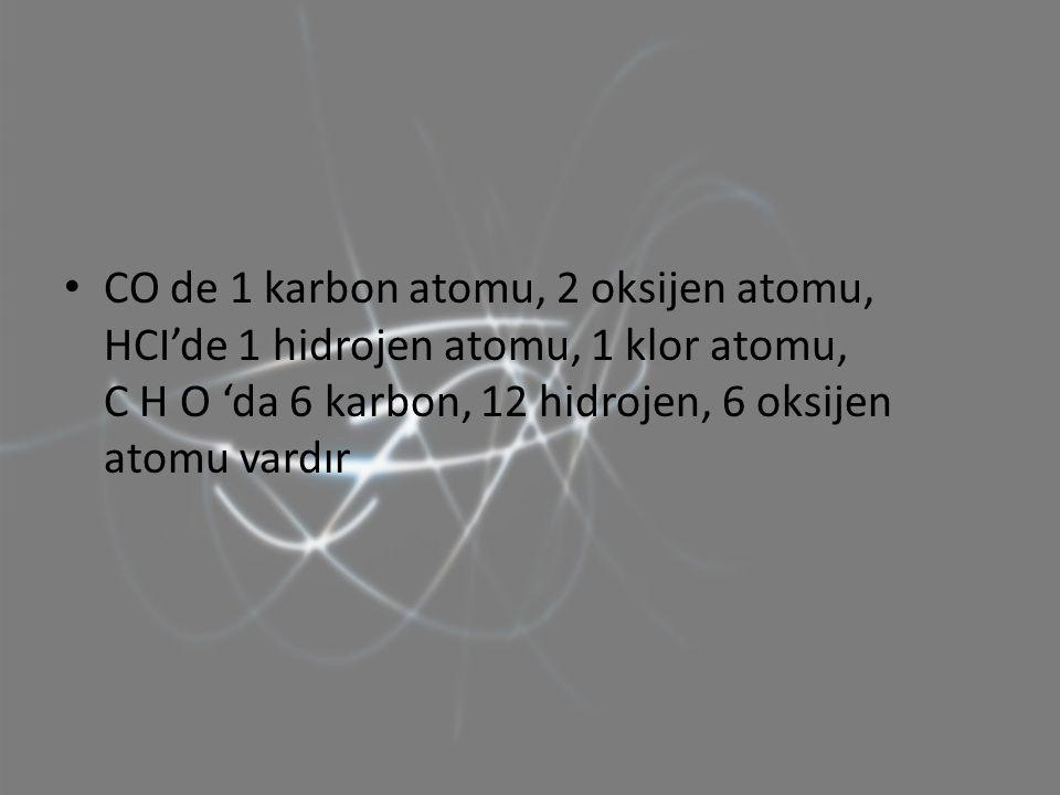 CO de 1 karbon atomu, 2 oksijen atomu, HCI'de 1 hidrojen atomu, 1 klor atomu, C H O 'da 6 karbon, 12 hidrojen, 6 oksijen atomu vardır