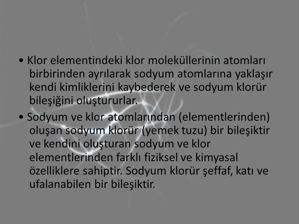 • Klor elementindeki klor moleküllerinin atomları birbirinden ayrılarak sodyum atomlarına yaklaşır kendi kimliklerini kaybederek ve sodyum klorür bileşiğini oluştururlar.