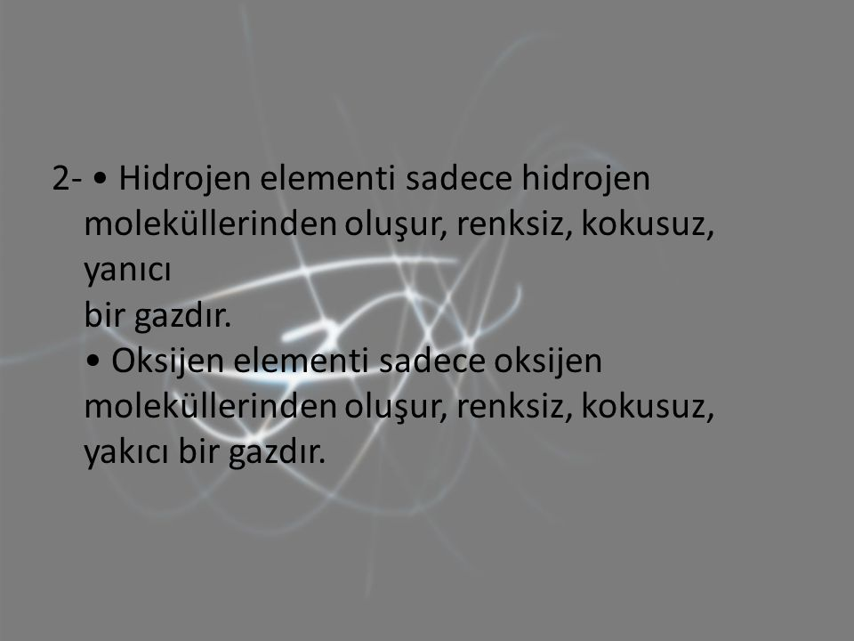 2- • Hidrojen elementi sadece hidrojen moleküllerinden oluşur, renksiz, kokusuz, yanıcı bir gazdır.