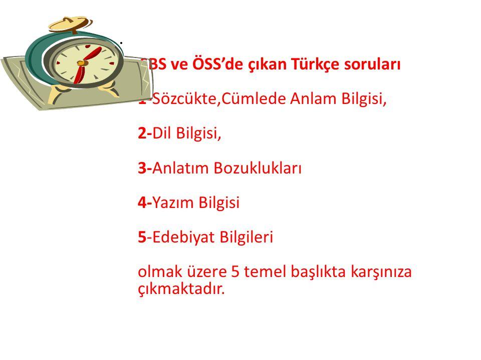 SBS ve ÖSS'de çıkan Türkçe soruları 1-Sözcükte,Cümlede Anlam Bilgisi, 2-Dil Bilgisi, 3-Anlatım Bozuklukları 4-Yazım Bilgisi 5-Edebiyat Bilgileri olmak üzere 5 temel başlıkta karşınıza çıkmaktadır.