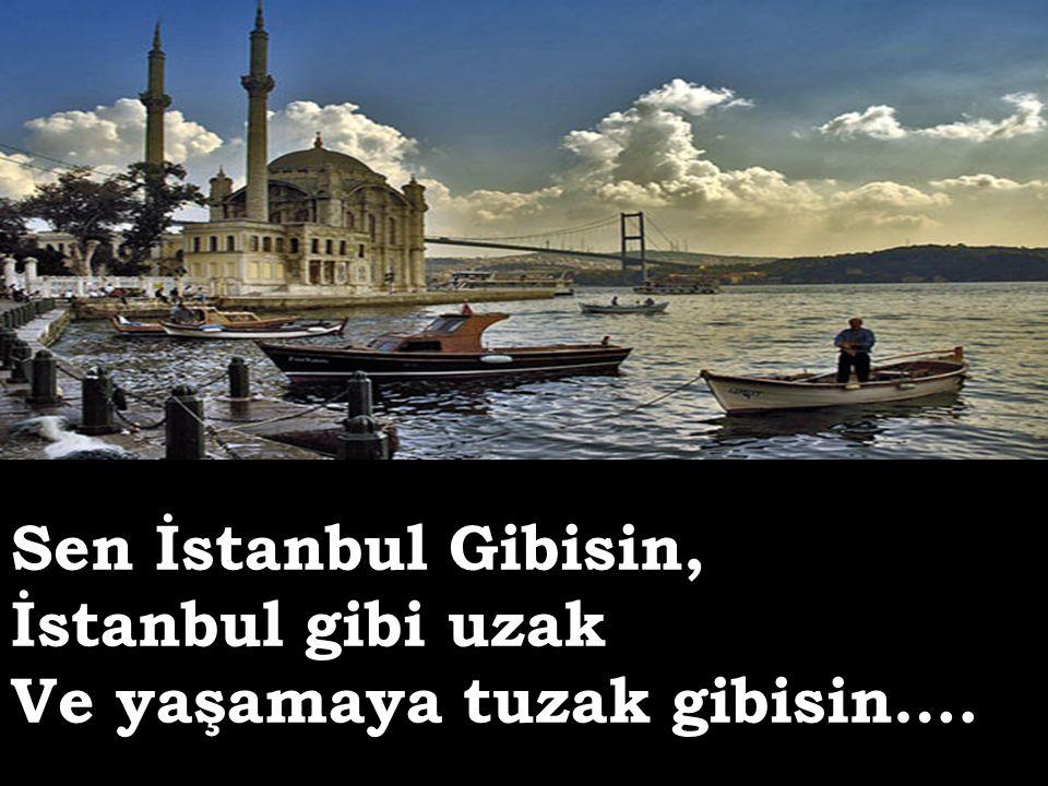 Sen İstanbul Gibisin, İstanbul gibi uzak Ve yaşamaya tuzak gibisin….