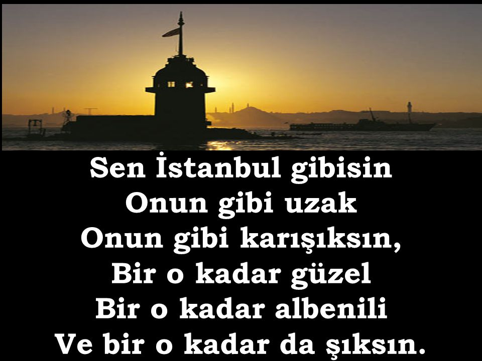 Sen İstanbul gibisin Onun gibi uzak. Onun gibi karışıksın, Bir o kadar güzel. Bir o kadar albenili.