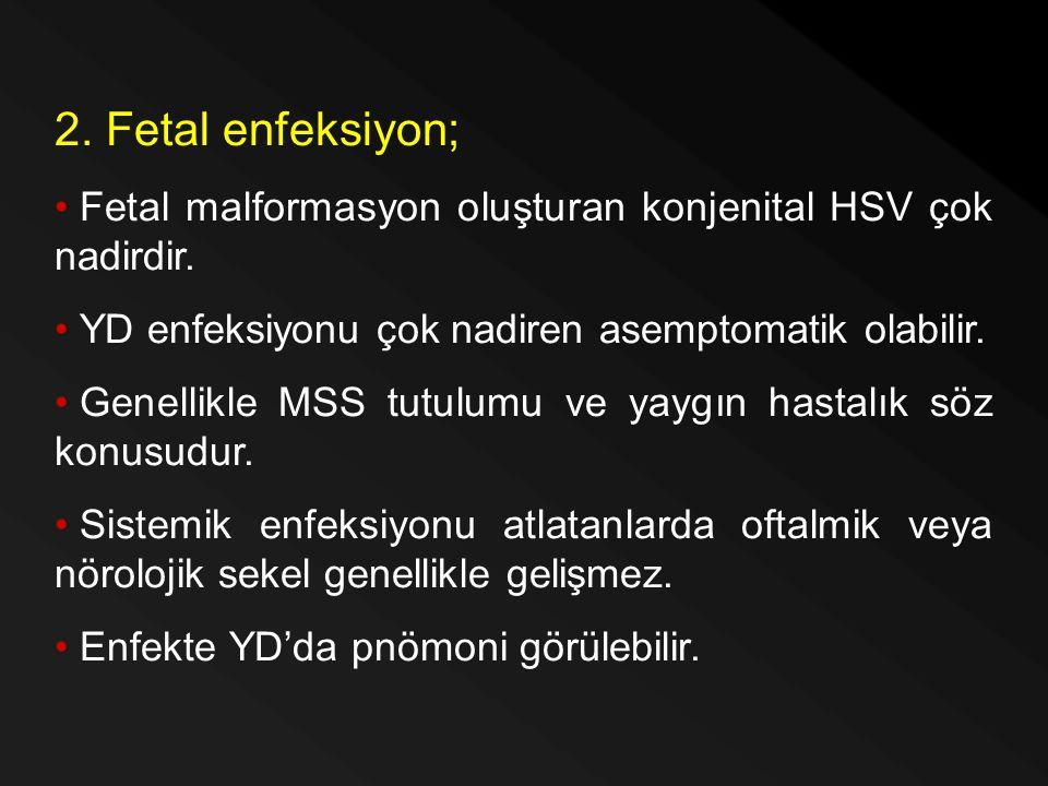 2. Fetal enfeksiyon; Fetal malformasyon oluşturan konjenital HSV çok nadirdir. YD enfeksiyonu çok nadiren asemptomatik olabilir.