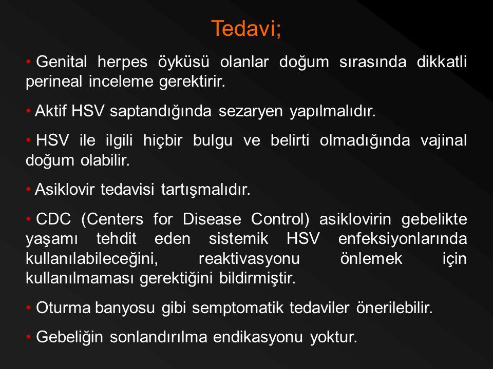 Tedavi; Genital herpes öyküsü olanlar doğum sırasında dikkatli perineal inceleme gerektirir. Aktif HSV saptandığında sezaryen yapılmalıdır.