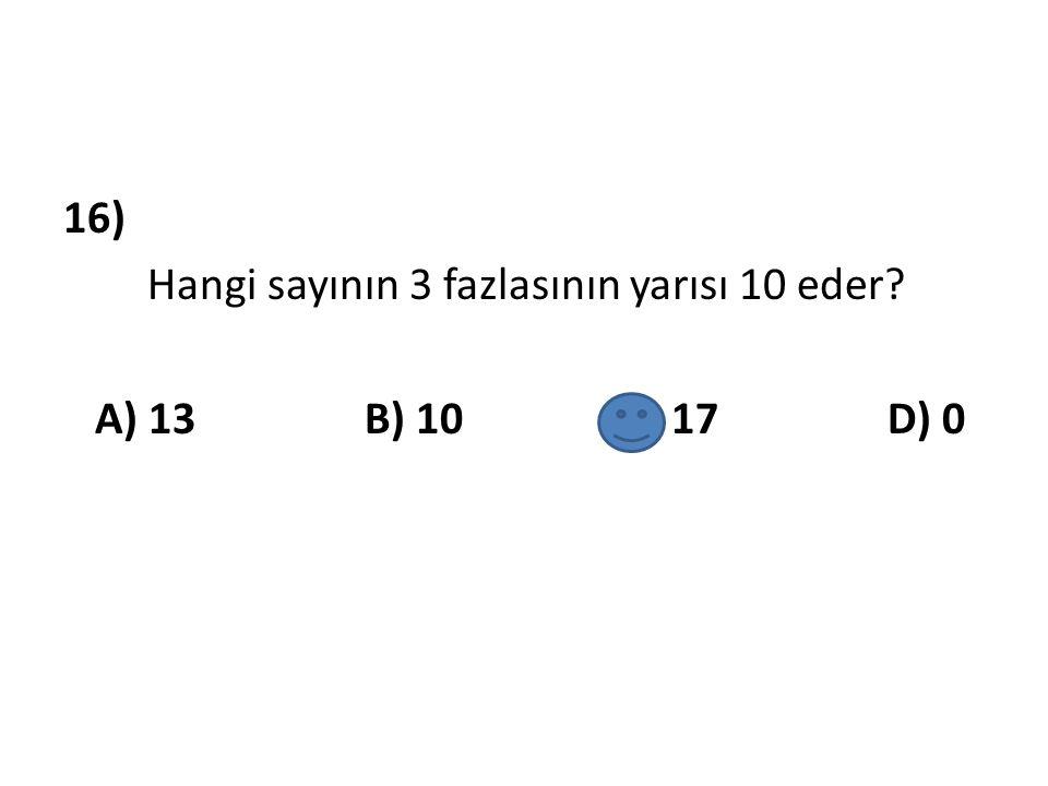 16) Hangi sayının 3 fazlasının yarısı 10 eder A) 13 B) 10 C) 17 D) 0