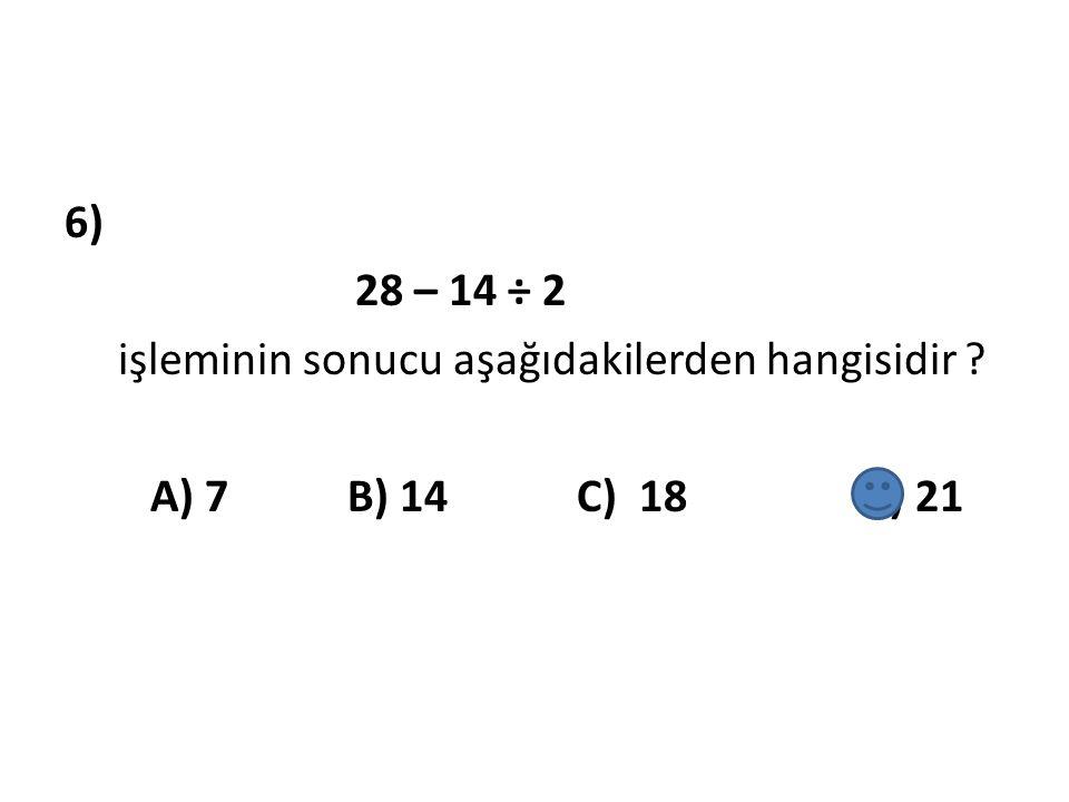 6) 28 – 14 ÷ 2 işleminin sonucu aşağıdakilerden hangisidir