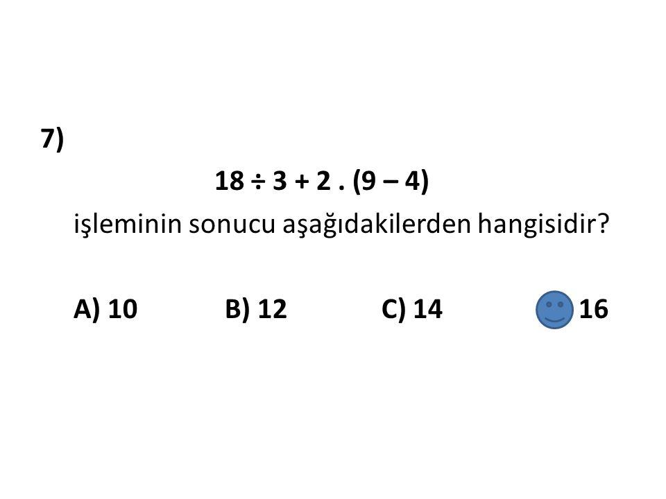 7) 18 ÷ 3 + 2. (9 – 4) işleminin sonucu aşağıdakilerden hangisidir