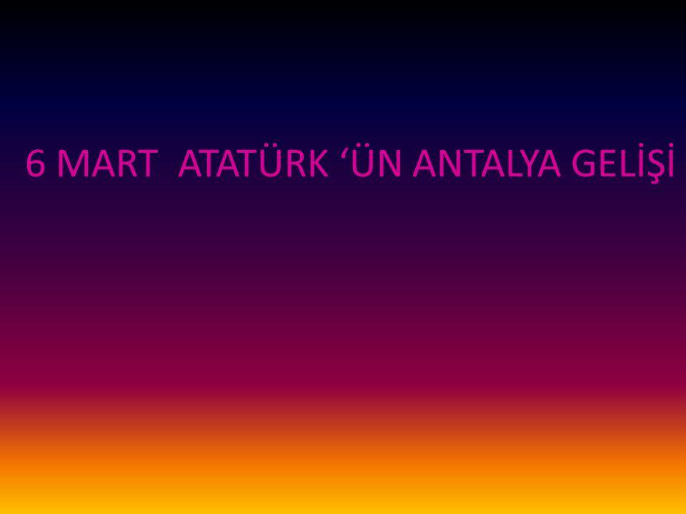 6 MART ATATÜRK 'ÜN ANTALYA GELİŞİ