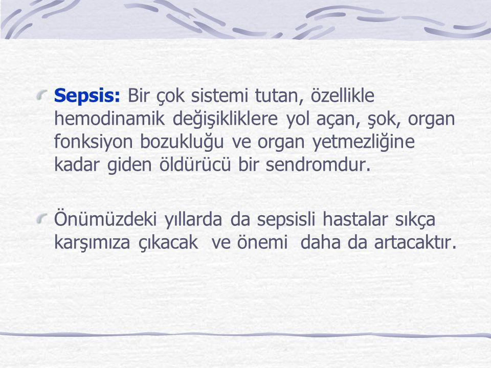 Sepsis: Bir çok sistemi tutan, özellikle hemodinamik değişikliklere yol açan, şok, organ fonksiyon bozukluğu ve organ yetmezliğine kadar giden öldürücü bir sendromdur.