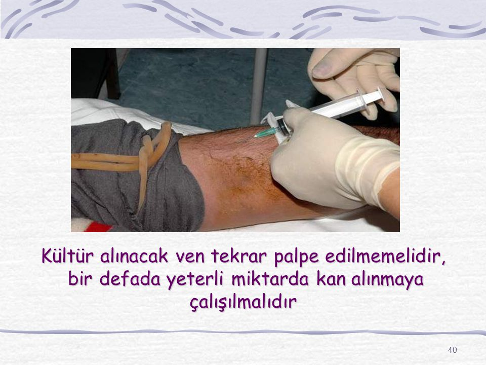 Kültür alınacak ven tekrar palpe edilmemelidir, bir defada yeterli miktarda kan alınmaya çalışılmalıdır