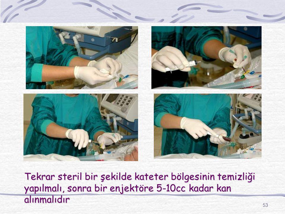 Tekrar steril bir şekilde kateter bölgesinin temizliği yapılmalı, sonra bir enjektöre 5-10cc kadar kan alınmalıdır