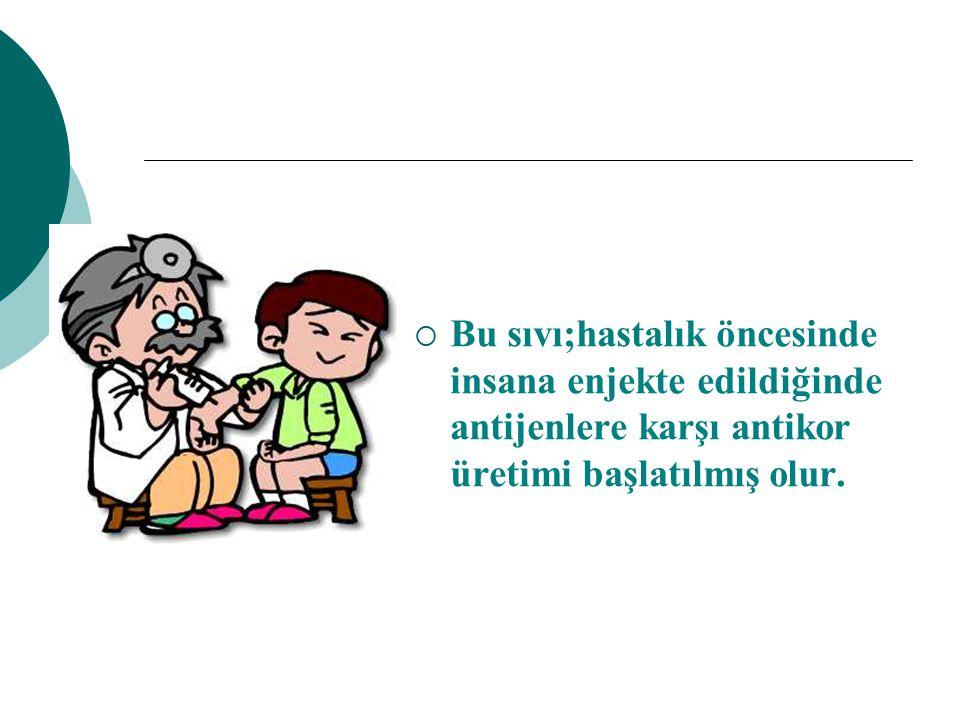 Bu sıvı;hastalık öncesinde insana enjekte edildiğinde antijenlere karşı antikor üretimi başlatılmış olur.