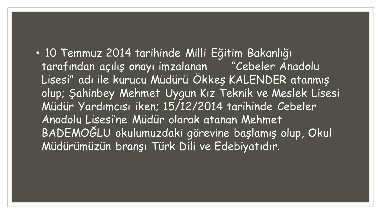 10 Temmuz 2014 tarihinde Milli Eğitim Bakanlığı tarafından açılış onayı imzalanan Cebeler Anadolu Lisesi adı ile kurucu Müdürü Ökkeş KALENDER atanmış olup; Şahinbey Mehmet Uygun Kız Teknik ve Meslek Lisesi Müdür Yardımcısı iken; 15/12/2014 tarihinde Cebeler Anadolu Lisesi'ne Müdür olarak atanan Mehmet BADEMOĞLU okulumuzdaki görevine başlamış olup, Okul Müdürümüzün branşı Türk Dili ve Edebiyatıdır.