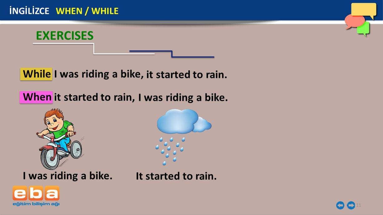 EXERCISES While I was riding a bike, it started to rain. When