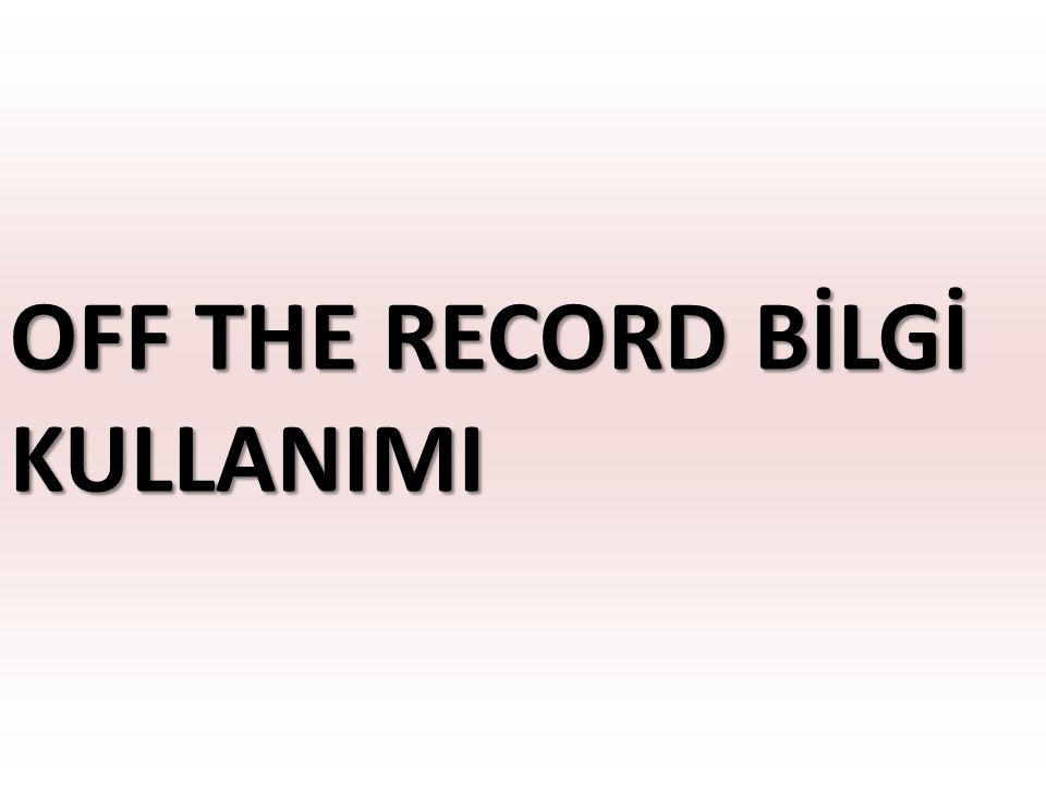 OFF THE RECORD BİLGİ KULLANIMI