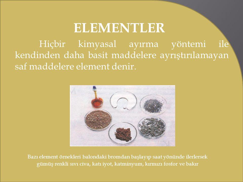ELEMENTLER Hiçbir kimyasal ayırma yöntemi ile kendinden daha basit maddelere ayrıştırılamayan saf maddelere element denir.