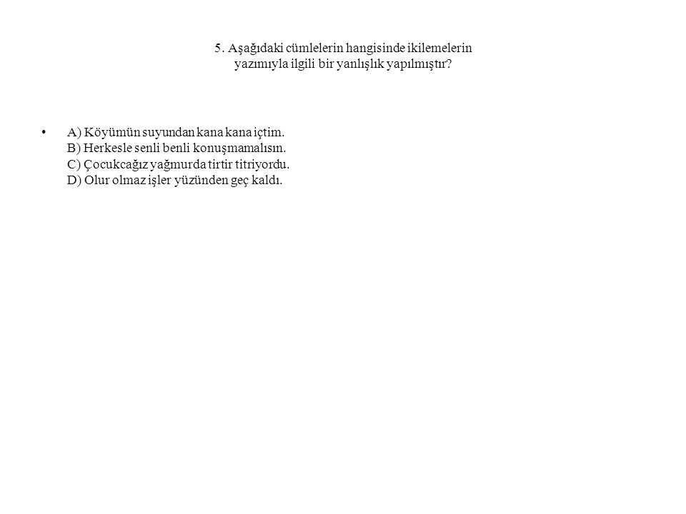 5. Aşağıdaki cümlelerin hangisinde ikilemelerin yazımıyla ilgili bir yanlışlık yapılmıştır