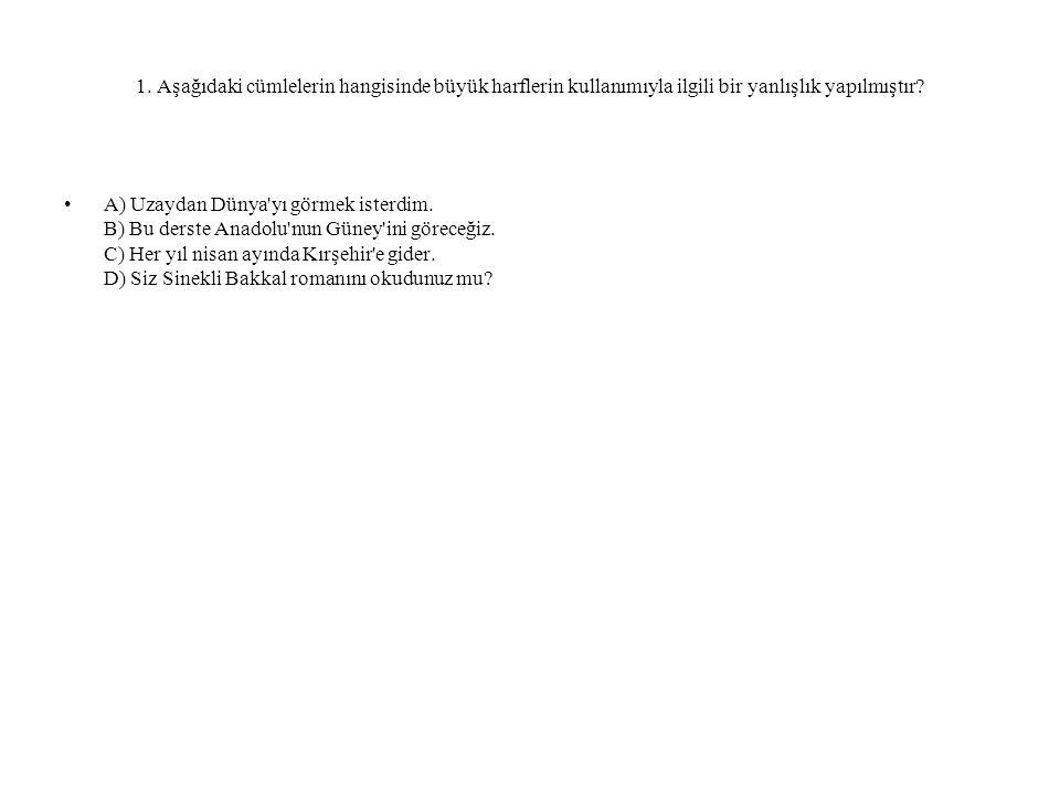 1. Aşağıdaki cümlelerin hangisinde büyük harflerin kullanımıyla ilgili bir yanlışlık yapılmıştır