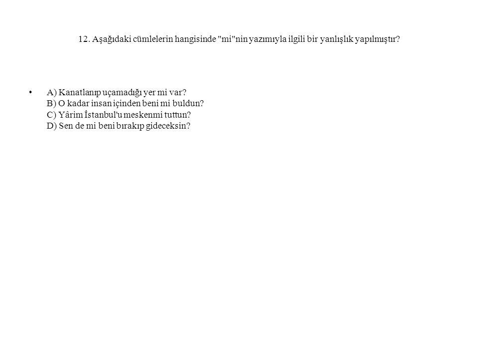 12. Aşağıdaki cümlelerin hangisinde mi nin yazımıyla ilgili bir yanlışlık yapılmıştır