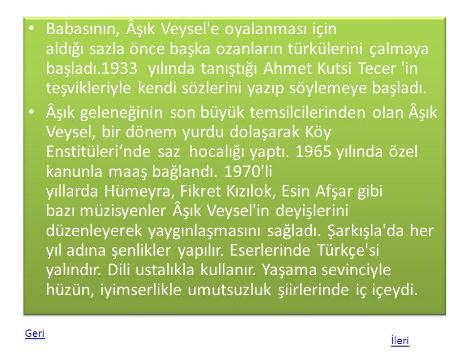 Babasının, Âşık Veysel e oyalanması için aldığı sazla önce başka ozanların türkülerini çalmaya başladı.1933 yılında tanıştığı Ahmet Kutsi Tecer in teşvikleriyle kendi sözlerini yazıp söylemeye başladı.