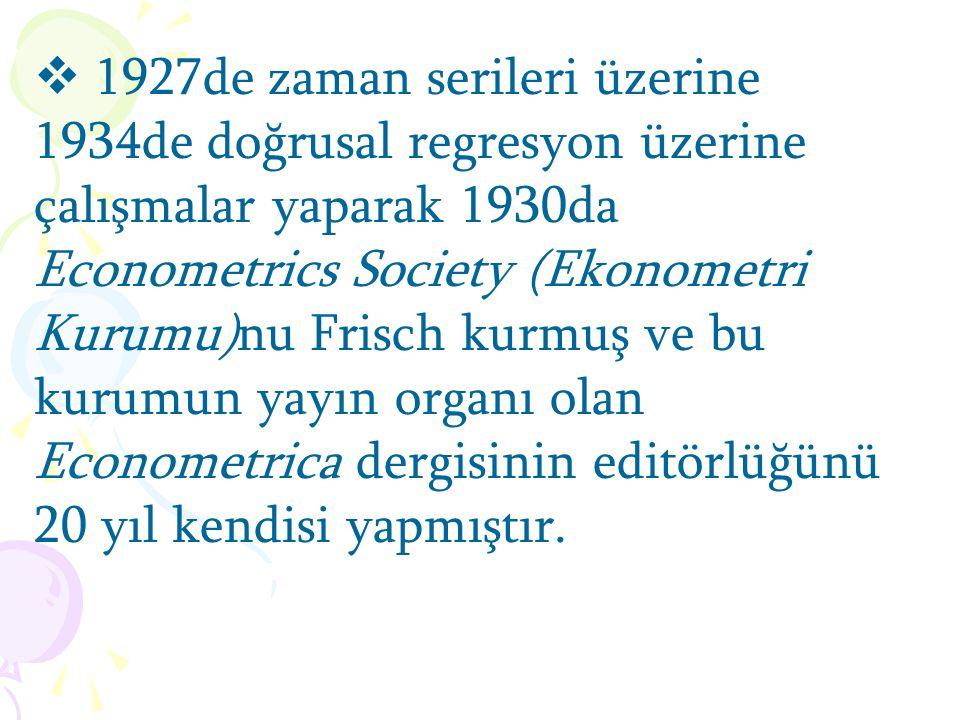 1927de zaman serileri üzerine 1934de doğrusal regresyon üzerine çalışmalar yaparak 1930da Econometrics Society (Ekonometri Kurumu)nu Frisch kurmuş ve bu kurumun yayın organı olan Econometrica dergisinin editörlüğünü 20 yıl kendisi yapmıştır.
