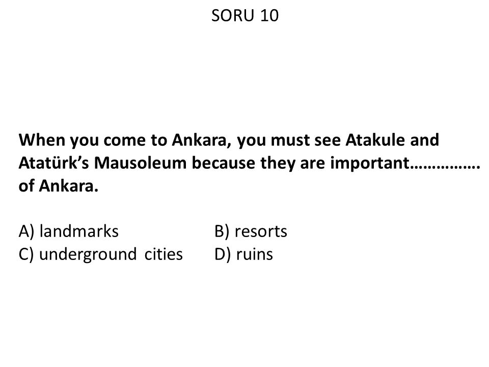 SORU 10 When you come to Ankara, you must see Atakule and Atatürk's Mausoleum because they are important……………. of Ankara.