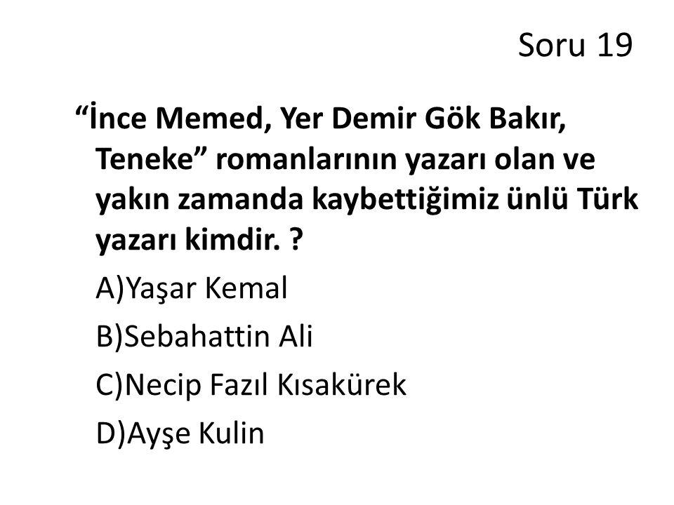 Soru 19 İnce Memed, Yer Demir Gök Bakır, Teneke romanlarının yazarı olan ve yakın zamanda kaybettiğimiz ünlü Türk yazarı kimdir.