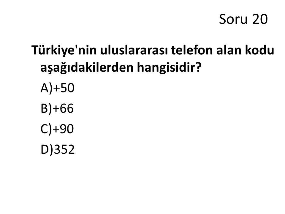 Soru 20 Türkiye nin uluslararası telefon alan kodu aşağıdakilerden hangisidir A)+50. B)+66. C)+90.
