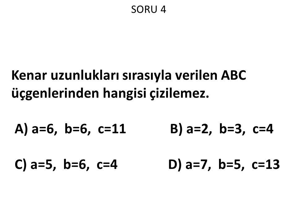 SORU 4 Kenar uzunlukları sırasıyla verilen ABC üçgenlerinden hangisi çizilemez. A) a=6, b=6, c=11 B) a=2, b=3, c=4.