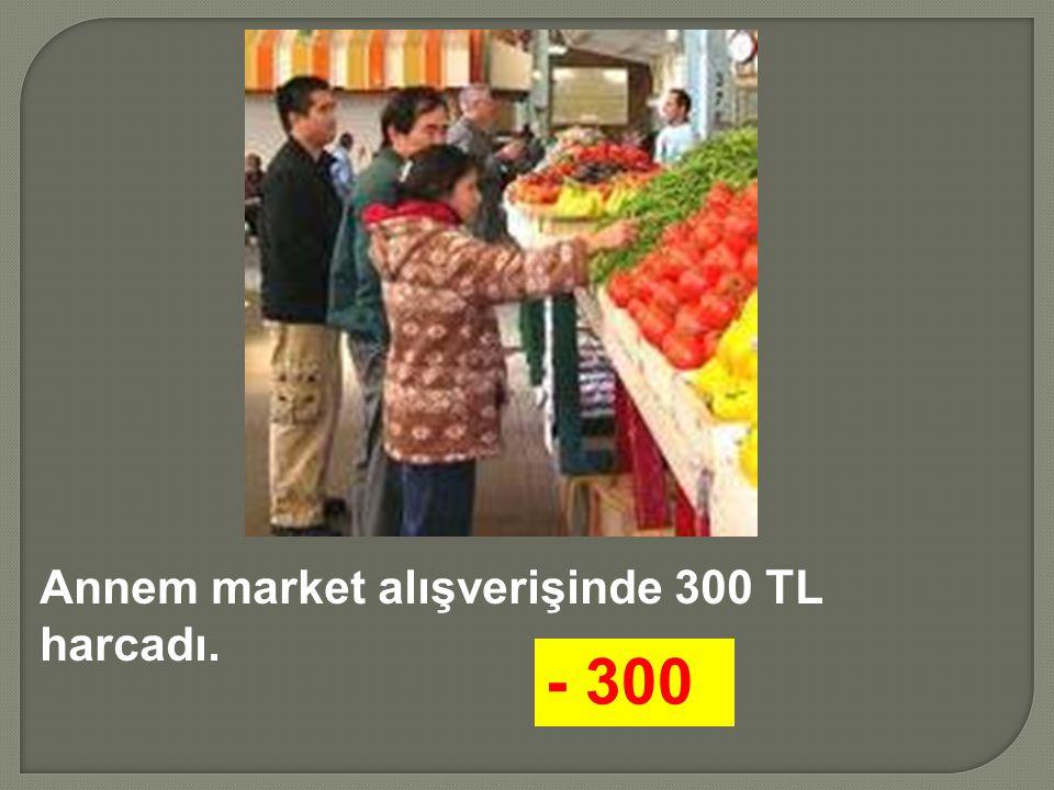 Annem market alışverişinde 300 TL harcadı.