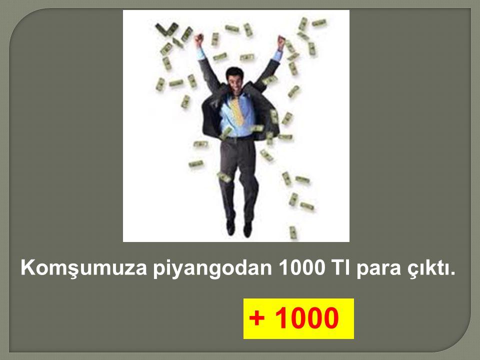 Komşumuza piyangodan 1000 Tl para çıktı.