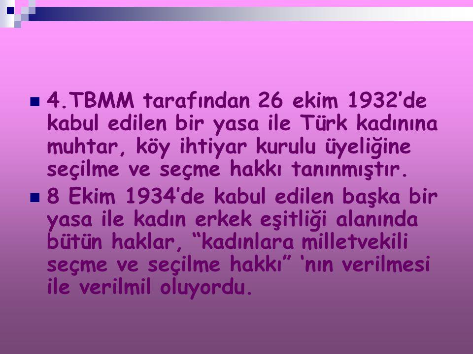 4.TBMM tarafından 26 ekim 1932'de kabul edilen bir yasa ile Türk kadınına muhtar, köy ihtiyar kurulu üyeliğine seçilme ve seçme hakkı tanınmıştır.