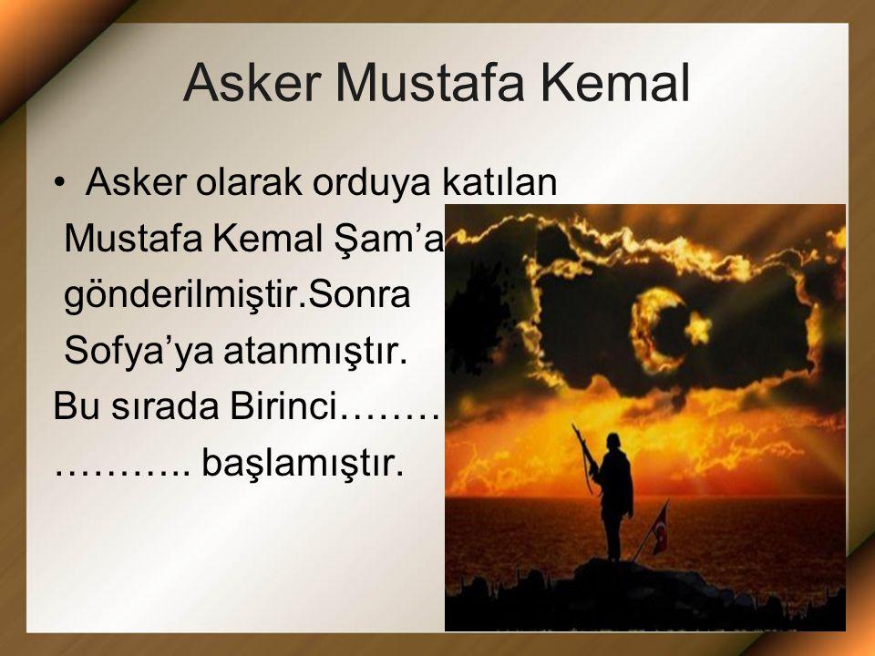 Asker Mustafa Kemal Asker olarak orduya katılan Mustafa Kemal Şam'a