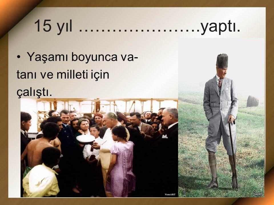 15 yıl ………………….yaptı. Yaşamı boyunca va- tanı ve milleti için çalıştı.