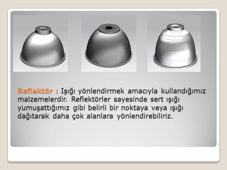 Reflektör : Işığı yönlendirmek amacıyla kullandığımız malzemelerdir
